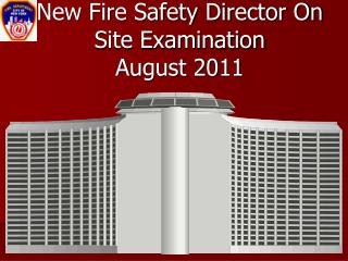 New Fire Safety Director On Site Examination  August 2011