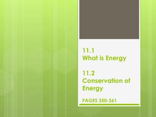 11.1 What is Energy 11.2 Conservation of Energy PAGES 350-361