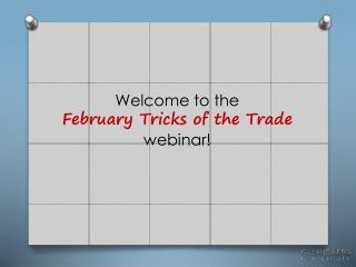 Welcome to the                                         February  Tricks of the Trade webinar!