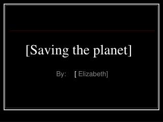 [Saving the planet]
