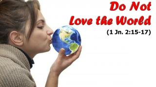 Do Not  Love the World