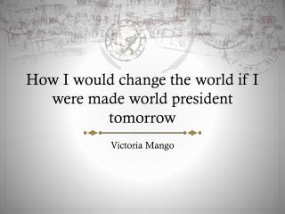 How I would change the world if I were made world president tomorrow