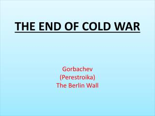 THE END  OF  COLD  WAR Gorbachev (Perestroika) The Berlin Wall