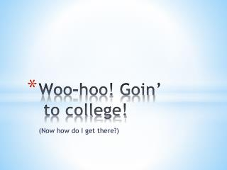 Woo- hoo !  Goin ' to college!