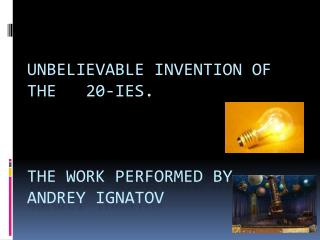 Unbelievable invention OF the   20-ies.    The work performed BY Andrey Ignatov