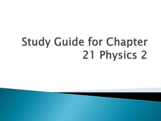 Study Guide for Chapter 21 Physics 2