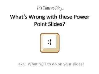 What's Wrong with these Power Point Slides?