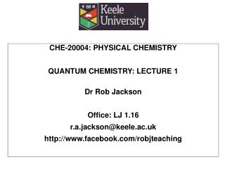 CHE-20004: PHYSICAL CHEMISTRY QUANTUM CHEMISTRY: LECTURE 1 Dr Rob Jackson Office: LJ 1.16