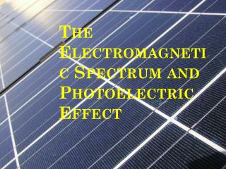 The Electromagnetic Spectrum and  Photoelectric Effect