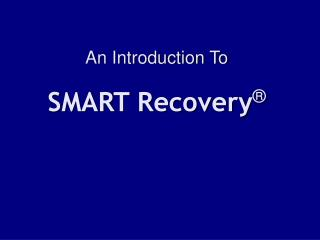 An Introduction To SMART Recovery ®