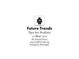 Future Trends Tips for Prelims 23 Mar 2012 Mr Daniel Siew siewwj@hci.sg Category Manager
