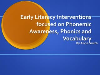 Early Literacy Interventions focused on Phonemic Awareness, Phonics and Vocabulary