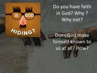Do you have faith in God? Why ? Why not?  Does God make himself known to us at all? How?