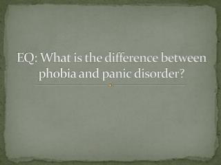 EQ: What is the difference between phobia and panic disorder?