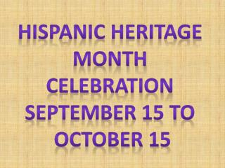 Hispanic Heritage  Month  Celebration  September 15 to  October 15