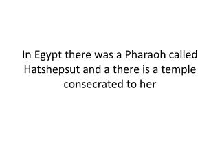 In  Egypt there  was a  Pharaoh called Hatshepsut  and a  there is  a  temple consecrated  to her