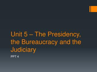 Unit 5 – The Presidency, the Bureaucracy and the Judiciary