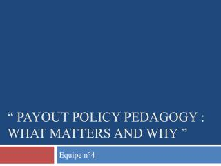 """ Payout Policy Pedagogy : what matters and why """
