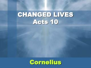 CHANGED LIVES Acts 10