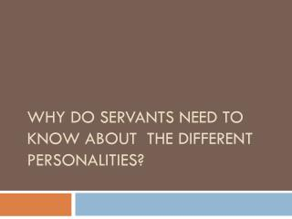 Why do Servants need to know about  the different Personalities?