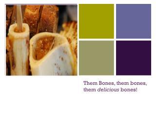 Them Bones, them bones, them delicious bones!