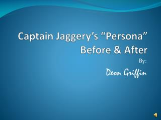 "Captain Jaggery's ""Persona""  Before & After"