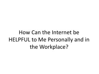 How Can the Internet be HELPFUL to Me Personally and in the Workplace?