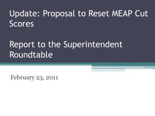 Update: Proposal to Reset MEAP Cut Scores Report to the Superintendent Roundtable