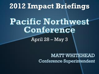 2012 Impact Briefings Pacific Northwest Conference April 28 – May 3