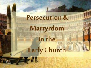 Persecution & Martyrdom in the  Early Church