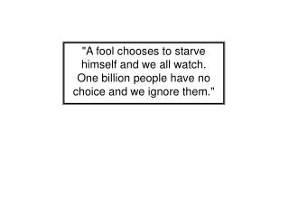 """A fool chooses to starve  himself and we all watch. One billion people have no"