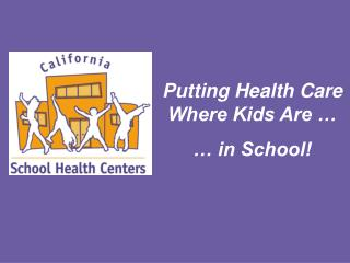 Putting Health Care Where Kids Are …  … in School!