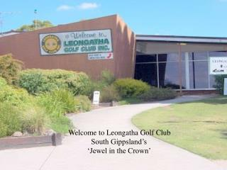 Welcome to Leongatha Golf Club             South Gippsland's           'Jewel in the Crown'