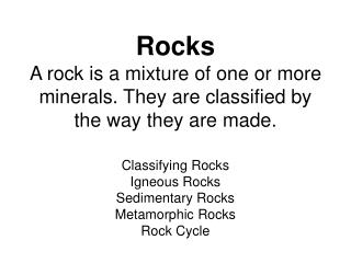 Rocks A rock is a mixture of one or more minerals. They are classified by the way they are made.