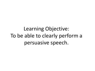 Learning Objective: To be able to clearly perform a persuasive speech.