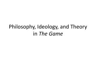 Philosophy, Ideology, and Theory in  The Game