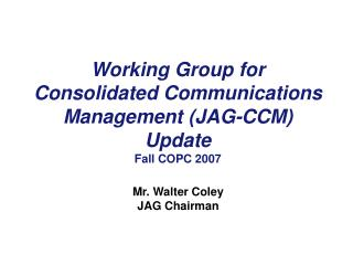 Working Group for Consolidated Communications Management (JAG-CCM) Update Fall COPC 2007