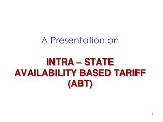A Presentation on INTRA – STATE  AVAILABILITY BASED TARIFF (ABT)