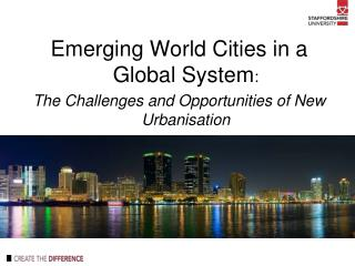 Emerging World Cities in a Global System :  The Challenges and Opportunities of New Urbanisation