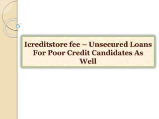 Icreditstore fee-Unsecured Loans For Poor Credit Candidate
