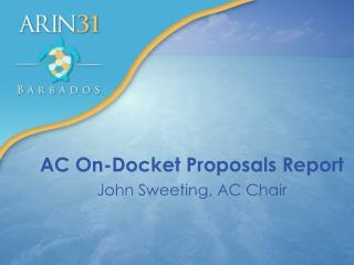 AC On-Docket Proposals Report John Sweeting, AC Chair