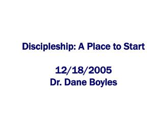 Discipleship: A Place to Start 12/18/2005 Dr. Dane Boyles