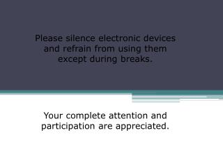 Please silence electronic devices and refrain from using them except during breaks.   Your complete attention and partic