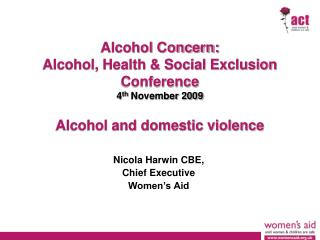 Alcohol Concern: Alcohol, Health & Social Exclusion Conference 4 th  November 2009 Alcohol and domestic violence