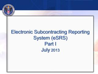Electronic Subcontracting Reporting System (eSRS) Part I July  2013