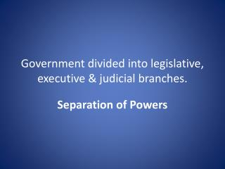 Government divided into legislative, executive & judicial  branches.