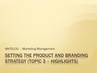 SETTING THE PRODUCT AND BRANDING STRATEGY (TOPIC 3 – HIGHLIGHTS)