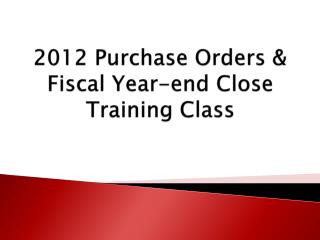 2012 Purchase Orders & Fiscal Year-end Close Training Class