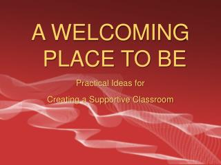 A WELCOMING PLACE TO BE Practical Ideas for  Creating a Supportive Classroom