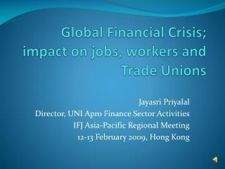 Global Financial Crisis; impact on jobs, workers and Trade Unions